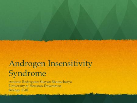 Androgen Insensitivity Syndrome Antonio Rodriguez; Shayan Bhattacharya University of Houston-Downtown Biology 1310.