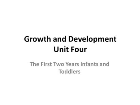 Growth and Development Unit Four The First Two Years Infants and Toddlers.