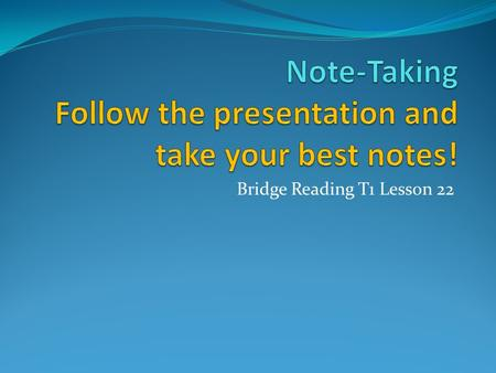 Bridge Reading T1 Lesson 22. Objectives You will learn several note-taking techniques that you can use to monitor and increase your reading comprehension.
