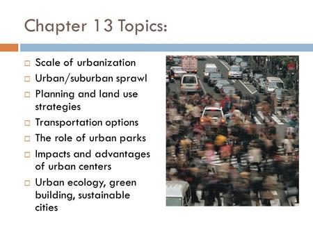 Chapter 13 Topics:  Scale of urbanization  Urban/suburban sprawl  Planning and land use strategies  Transportation options  The role of urban parks.
