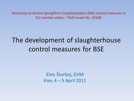 The development of slaughterhouse control measures for BSE Elvis Šturbej, DVM Kiev, 4 – 5 April 2011 Workshop on Bovine Spongiform Encephalopathy (BSE)