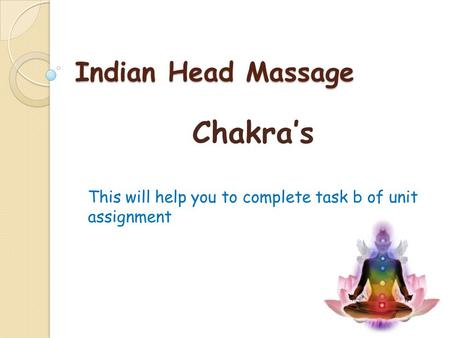 Indian Head Massage Chakra's This will help you to complete task b of unit assignment.
