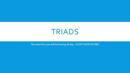 TRIADS The most fun you will be having all day…DON'T DISPUTE ME!