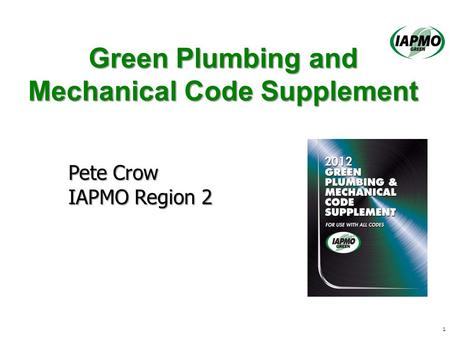 Green Plumbing and Mechanical Code Supplement 1 Pete Crow IAPMO Region 2.