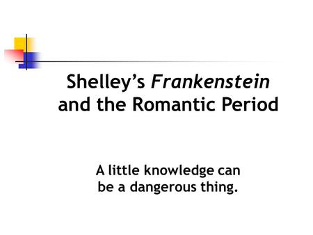 Shelley's Frankenstein and the Romantic Period A little knowledge can be a dangerous thing.