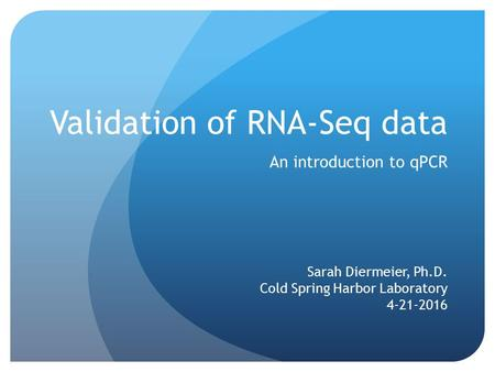 Validation of RNA-Seq data An introduction to qPCR Sarah Diermeier, Ph.D. Cold Spring Harbor Laboratory 4-21-2016.