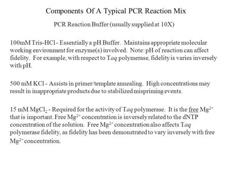 Components Of A Typical PCR Reaction Mix PCR Reaction Buffer (usually supplied at 10X) 100mM Tris-HCl - Essentially a pH Buffer. Maintains appropriate.