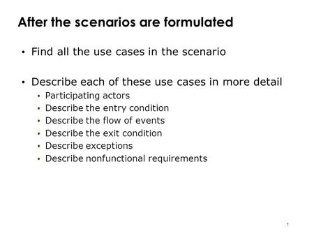 1 After the scenarios are formulated Find all the use cases in the scenario Describe each of these use cases in more detail Participating actors Describe.