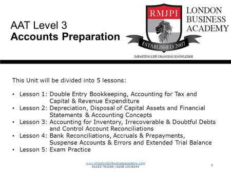 www.rmjpilondonbusinessacademy.com 01293 763266 / 0208 133 8243 1 AAT Level 3 Accounts Preparation This Unit will be divided into 5 lessons: Lesson 1: