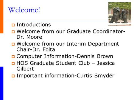 Welcome!  Introductions  Welcome from our Graduate Coordinator- Dr. Moore  Welcome from our Interim Department Chair-Dr. Folta  Computer Information-Dennis.