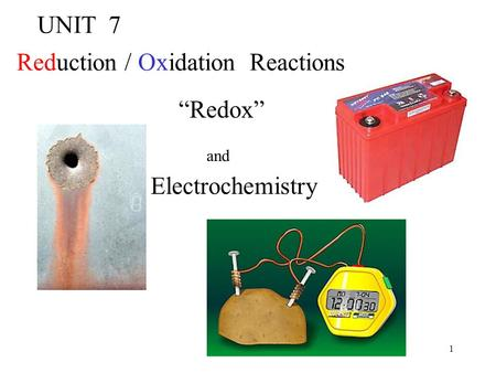"1 UNIT 7 Reduction / Oxidation Reactions ""Redox"" and Electrochemistry."