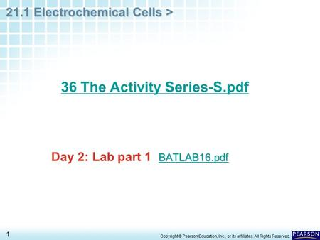 21.1 Electrochemical Cells > 1 BATLAB16.pdf BATLAB16.pdf Day 2: Lab part 1 BATLAB16.pdf BATLAB16.pdf 36 The Activity Series-S.pdf Copyright © Pearson Education,