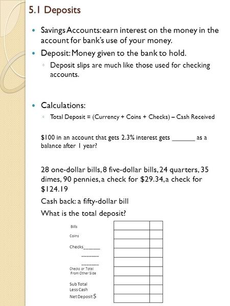 5.1 Deposits Savings Accounts: earn interest on the money in the account for bank's use of your money. Deposit: Money given to the bank to hold. ◦ Deposit.