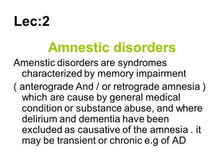 Lec:2 Amnestic disorders Amenstic disorders are syndromes characterized by memory impairment ( anterograde And / or retrograde amnesia ) which are cause.