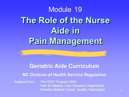 1 The Role of the Nurse Aide in Pain Management Adapted from:The PERT Program 2004 Pain & Palliative Care Research Department Swedish Medical Center, Seattle,