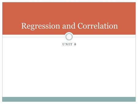 UNIT 8 Regression and Correlation. Correlation Correlation describes the relationship between two variables. EX: How much you study verse how well you.