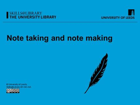 Note taking and note making. By the end of this session, you should: Be aware of how to take notes in lectures Understand how to take notes when reading.