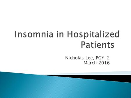 Nicholas Lee, PGY-2 March 2016.  Understand the definition of insomnia  Understand the common causes of insomnia  Learn non-pharmacologic and pharmacologic.