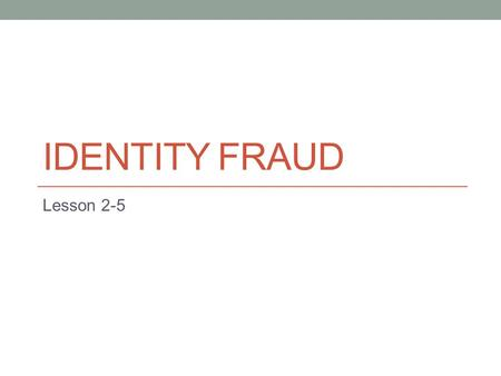IDENTITY FRAUD Lesson 2-5. A Few Figures on Fraud… 1 in 25 -- Americans are victims of identity fraud each year. $631 -- Average out of pocket cost to.
