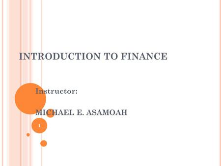 INTRODUCTION TO FINANCE Instructor: MICHAEL E. ASAMOAH 1.
