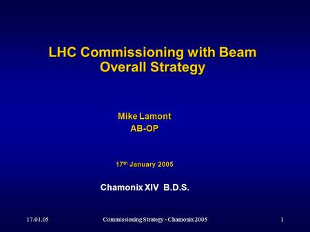 17.01.05Commissioning Strategy - Chamonix 20051 LHC Commissioning with Beam Overall Strategy Mike Lamont AB-OP 17 th January 2005 Chamonix XIV B.D.S.