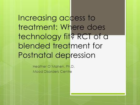 Increasing access to treatment: Where does technology fit? RCT of a blended treatment for Postnatal depression Heather O'Mahen, Ph.D. Mood Disorders Centre.