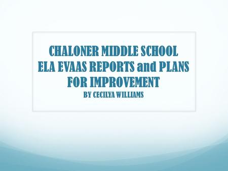 CHALONER MIDDLE SCHOOL ELA EVAAS REPORTS and PLANS FOR IMPROVEMENT BY CECILYA WILLIAMS.