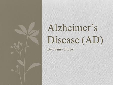 By Jenny Piciw Alzheimer's Disease (AD). Characteristics Adult on-set dementia Memory loss Confusion Poor judgment Decrease in communication Agitation.