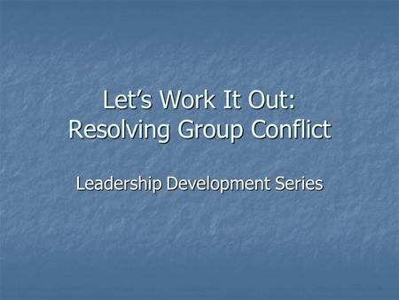 Let's Work It Out: Resolving Group Conflict Leadership Development Series.
