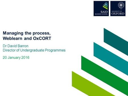 Managing the process, Weblearn and OxCORT Dr David Barron Director of Undergraduate Programmes 20 January 2016.