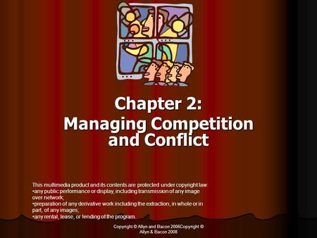Copyright © Allyn and Bacon 2006Copyright © Allyn & Bacon 2008 Chapter 2: Managing Competition and Conflict This multimedia product and its contents are.