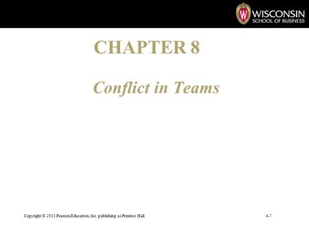 Conflict in Teams Copyright © 2011 Pearson Education, Inc. publishing as Prentice Hall4-7 CHAPTER 8.
