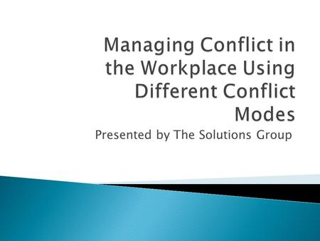 Presented by The Solutions Group. Two basic aspects of all Conflict-handling modes R M- 2 Your Conflict = Skill + Situation Mode Cooperativeness Assertiveness.