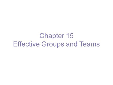 Chapter 15 Effective Groups and Teams. What Is a Group? Group - two or more interacting and interdependent individuals who come together to achieve specific.