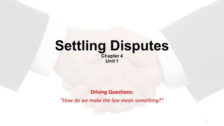 "Settling Disputes Chapter 4 Unit 1 Driving Questions: ""How do we make the law mean something?"" 1."
