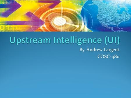 By. Andrew Largent COSC-480. Upstream Intelligence (UI) is data about IP's, domains and Autonomous System Numbers (ASN) acting or representing the presence.