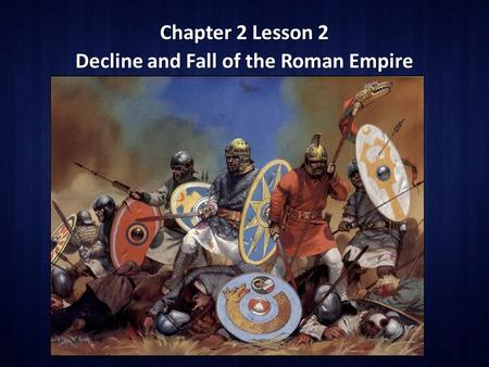 Chapter 2 Lesson 2 Decline and Fall of the Roman Empire.