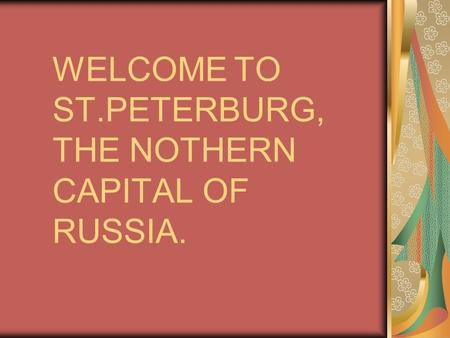 WELCOME TO ST.PETERBURG, THE NOTHERN CAPITAL OF RUSSIA.