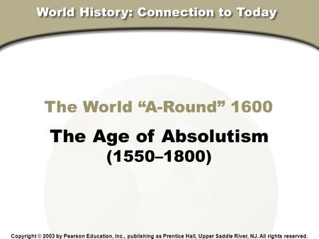 "The World ""A-Round"" 1600 The Age of Absolutism (1550–1800) Copyright © 2003 by Pearson Education, Inc., publishing as Prentice Hall, Upper Saddle River,"