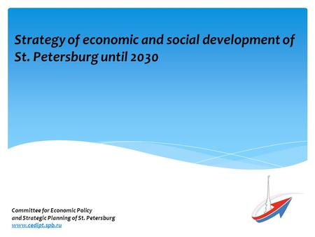 Strategy of economic and social development of St. Petersburg until 2030 Committee for Economic Policy and Strategic Planning of St. Petersburg www.cedipt.spb.ru.