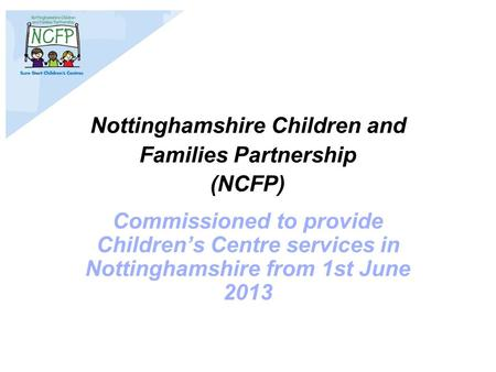 Nottinghamshire Children and Families Partnership (NCFP) Commissioned to provide Children's Centre services in Nottinghamshire from 1st June 2013.