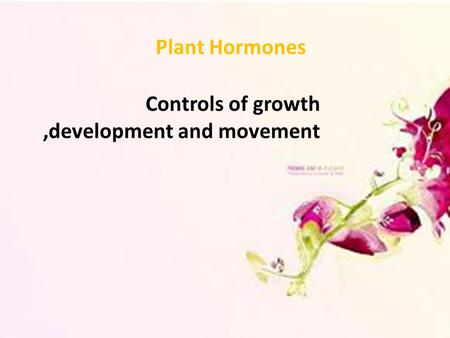 Plant Hormones Controls of growth,development and movement.