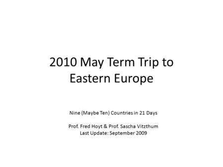 2010 May Term Trip to Eastern Europe Nine (Maybe Ten) Countries in 21 Days Prof. Fred Hoyt & Prof. Sascha Vitzthum Last Update: September 2009.