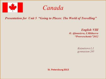 "Canada Presentation for Unit 5 ""Going to Places: The World of Travelling"" English VIII O. Afanasieva, I.Mikheeva ""Prosveschenie""2012 Kuznetsova L.I. gymnasium."