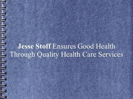 Jesse Stoff Ensures Good Health Through Quality Health Care Services.