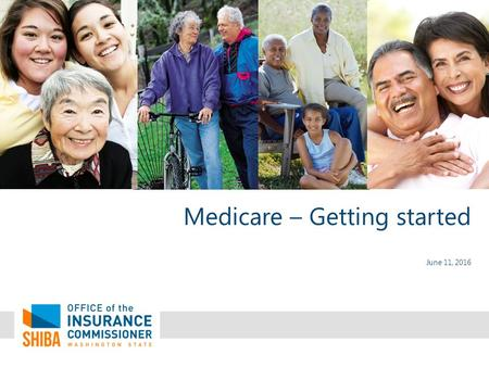 Medicare – Getting started June 11, 2016. What is SHIBA? Statewide Health Insurance Benefits Advisors A free program of the Office of the Insurance Commissioner.