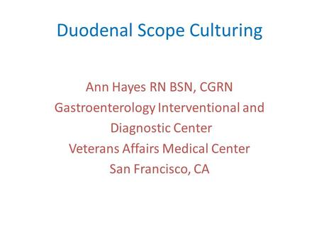 Duodenal Scope Culturing Ann Hayes RN BSN, CGRN Gastroenterology Interventional and Diagnostic Center Veterans Affairs Medical Center San Francisco, CA.