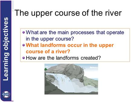 What are the main processes that operate in the upper course? What landforms occur in the upper course of a river? How are the landforms created? Learning.