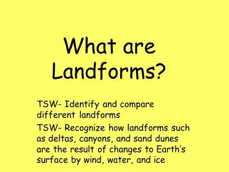 What are Landforms? TSW- Identify and compare different landforms TSW- Recognize how landforms such as deltas, canyons, and sand dunes are the result of.