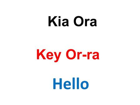 Hello Key Or-ra Kia Ora. Good Morning More ren na Morena.